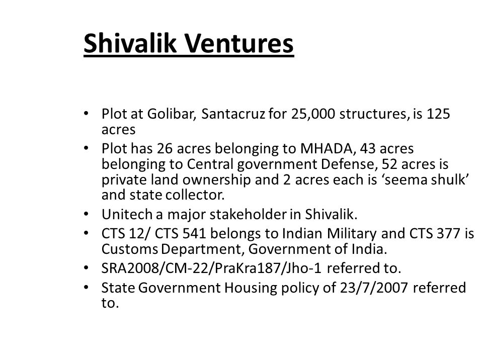 Shivalik Ventures Plot at Golibar, Santacruz for 25,000 structures, is 125 acres Plot has 26 acres belonging to MHADA, 43 acres belonging to Central government Defense, 52 acres is private land ownership and 2 acres each is 'seema shulk' and state collector.