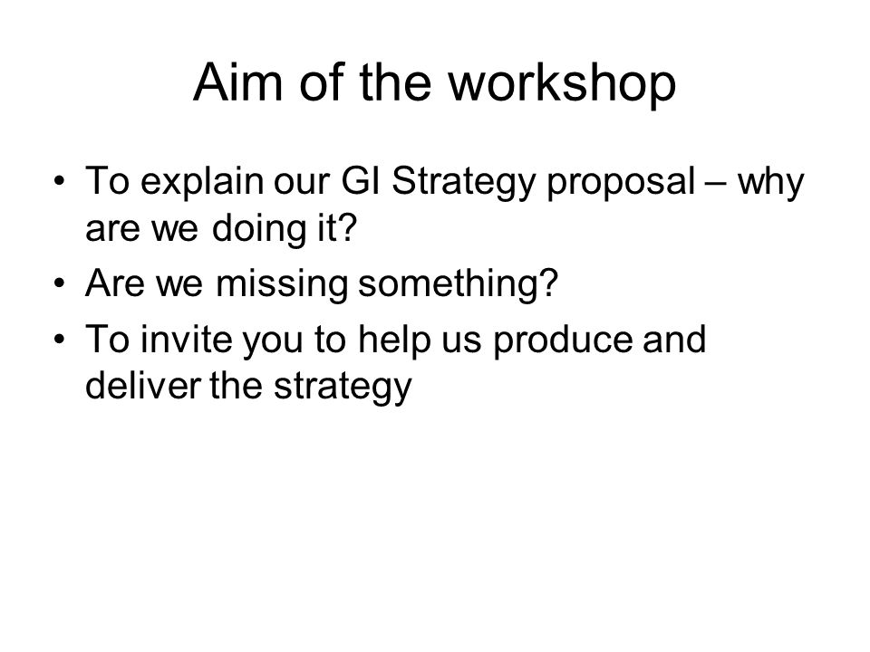 Aim of the workshop To explain our GI Strategy proposal – why are we doing it.