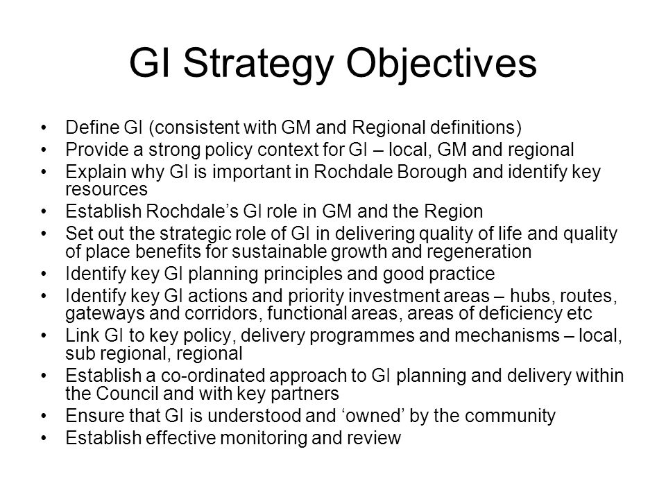 GI Strategy Objectives Define GI (consistent with GM and Regional definitions) Provide a strong policy context for GI – local, GM and regional Explain why GI is important in Rochdale Borough and identify key resources Establish Rochdale's GI role in GM and the Region Set out the strategic role of GI in delivering quality of life and quality of place benefits for sustainable growth and regeneration Identify key GI planning principles and good practice Identify key GI actions and priority investment areas – hubs, routes, gateways and corridors, functional areas, areas of deficiency etc Link GI to key policy, delivery programmes and mechanisms – local, sub regional, regional Establish a co-ordinated approach to GI planning and delivery within the Council and with key partners Ensure that GI is understood and 'owned' by the community Establish effective monitoring and review