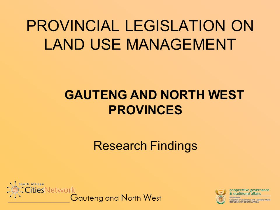 Purpose of Study To provide an overview of land use/planning legislation in Gauteng and North West To review the state of the present provincial legislation to understand land use laws and procedures in practice - Law reform processes since the advent of democracy - Institutional responsibilities - Decision making structures and processes, and - The performance of provincial and municipal laws To draw conclusions and see how these might influence new provincial legislation G auteng and N orth W est