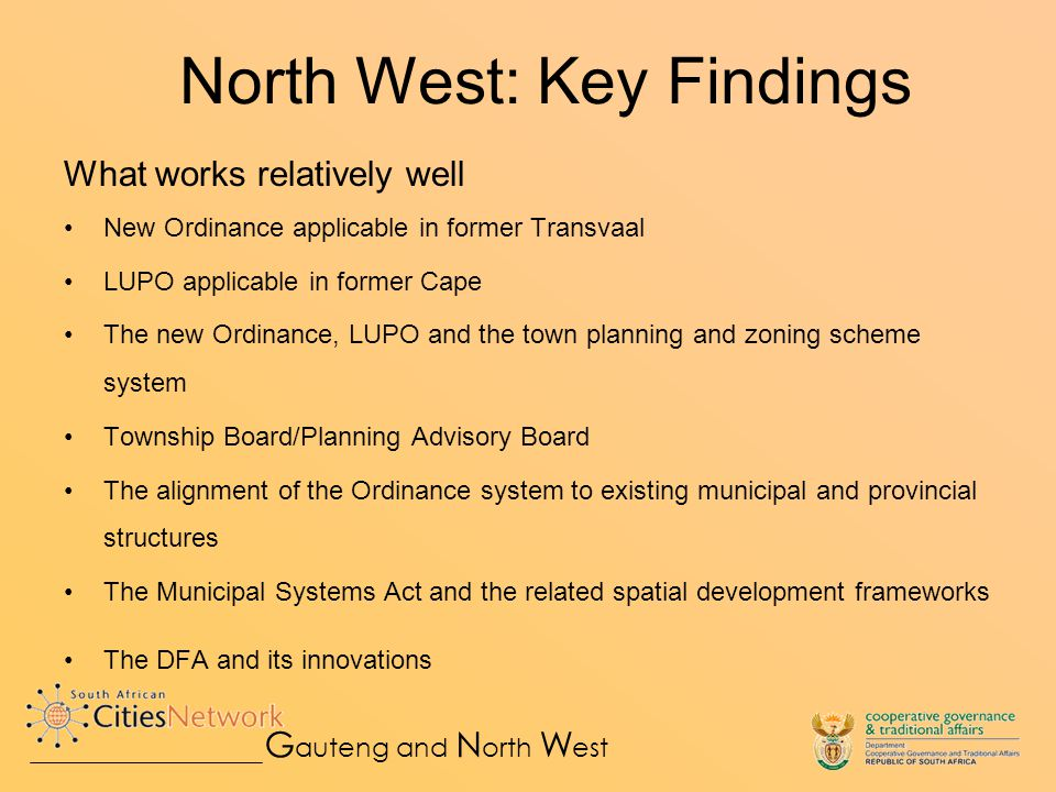 North West: Key Findings What works relatively well New Ordinance applicable in former Transvaal LUPO applicable in former Cape The new Ordinance, LUPO and the town planning and zoning scheme system Township Board/Planning Advisory Board The alignment of the Ordinance system to existing municipal and provincial structures The Municipal Systems Act and the related spatial development frameworks The DFA and its innovations G auteng and N orth W est
