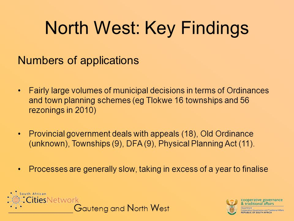Numbers of applications Fairly large volumes of municipal decisions in terms of Ordinances and town planning schemes (eg Tlokwe 16 townships and 56 rezonings in 2010) Provincial government deals with appeals (18), Old Ordinance (unknown), Townships (9), DFA (9), Physical Planning Act (11).