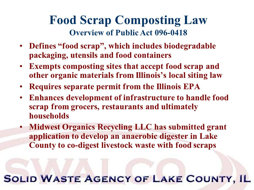Food Scrap Composting Law Overview of Public Act 096-0418 Defines food scrap , which includes biodegradable packaging, utensils and food containers Exempts composting sites that accept food scrap and other organic materials from Illinois's local siting law Requires separate permit from the Illinois EPA Enhances development of infrastructure to handle food scrap from grocers, restaurants and ultimately households Midwest Organics Recycling LLC has submitted grant application to develop an anaerobic digester in Lake County to co-digest livestock waste with food scraps