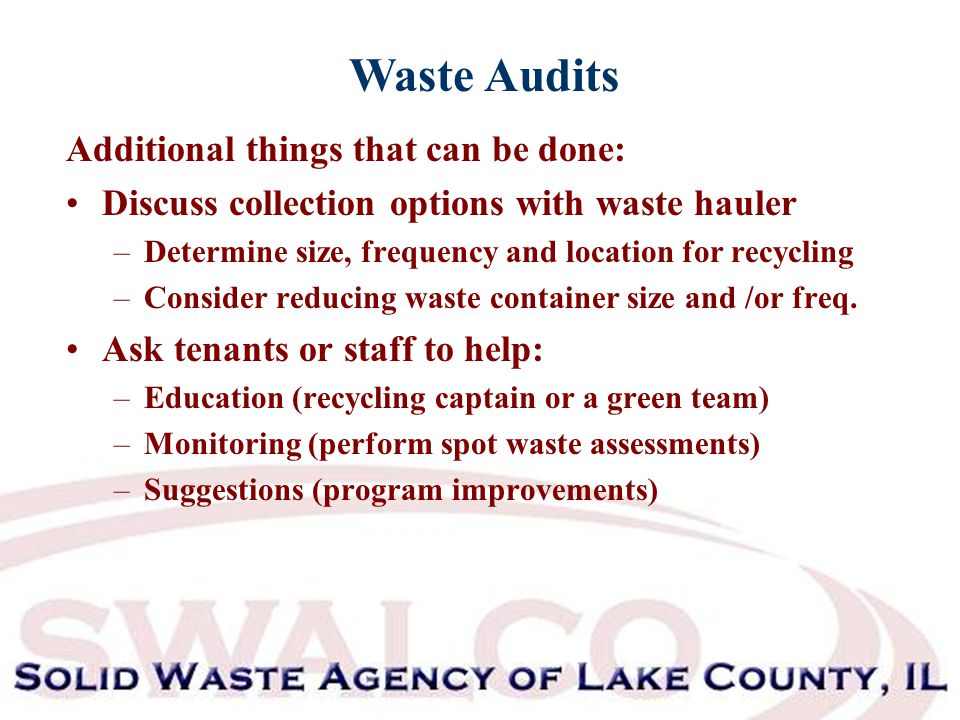 Waste Audits Additional things that can be done: Discuss collection options with waste hauler –Determine size, frequency and location for recycling –Consider reducing waste container size and /or freq.