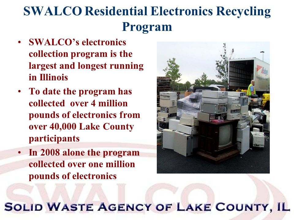 SWALCO Residential Electronics Recycling Program SWALCO's electronics collection program is the largest and longest running in Illinois To date the program has collected over 4 million pounds of electronics from over 40,000 Lake County participants In 2008 alone the program collected over one million pounds of electronics