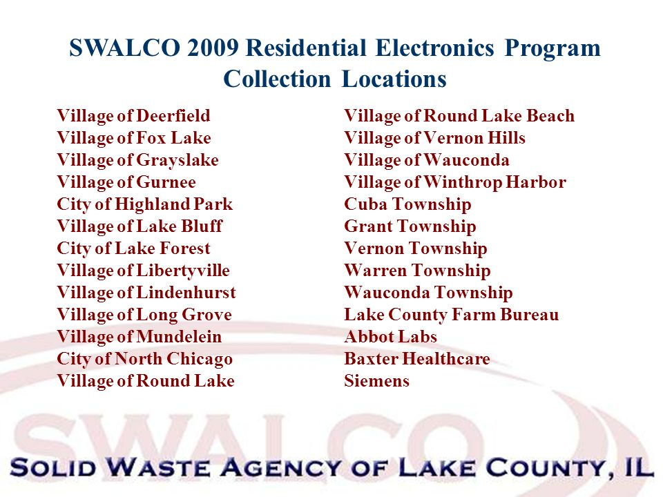 SWALCO 2009 Residential Electronics Program Collection Locations Village of Deerfield Village of Fox Lake Village of Grayslake Village of Gurnee City of Highland Park Village of Lake Bluff City of Lake Forest Village of Libertyville Village of Lindenhurst Village of Long Grove Village of Mundelein City of North Chicago Village of Round Lake Village of Round Lake Beach Village of Vernon Hills Village of Wauconda Village of Winthrop Harbor Cuba Township Grant Township Vernon Township Warren Township Wauconda Township Lake County Farm Bureau Abbot Labs Baxter Healthcare Siemens