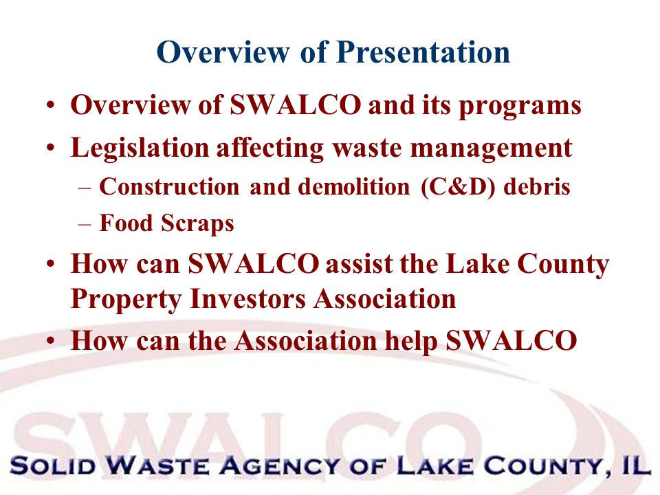 Overview of Presentation Overview of SWALCO and its programs Legislation affecting waste management –Construction and demolition (C&D) debris –Food Scraps How can SWALCO assist the Lake County Property Investors Association How can the Association help SWALCO
