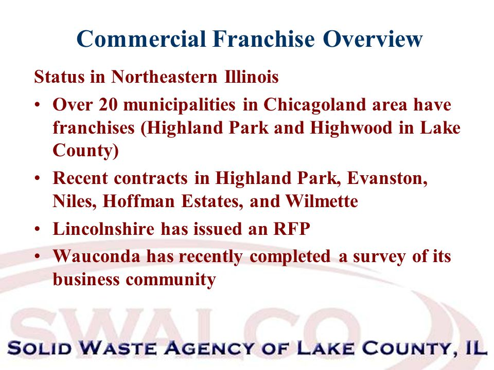 Commercial Franchise Overview Status in Northeastern Illinois Over 20 municipalities in Chicagoland area have franchises (Highland Park and Highwood in Lake County) Recent contracts in Highland Park, Evanston, Niles, Hoffman Estates, and Wilmette Lincolnshire has issued an RFP Wauconda has recently completed a survey of its business community