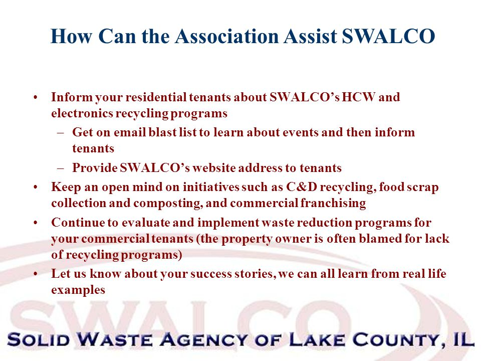 How Can the Association Assist SWALCO Inform your residential tenants about SWALCO's HCW and electronics recycling programs –Get on email blast list to learn about events and then inform tenants –Provide SWALCO's website address to tenants Keep an open mind on initiatives such as C&D recycling, food scrap collection and composting, and commercial franchising Continue to evaluate and implement waste reduction programs for your commercial tenants (the property owner is often blamed for lack of recycling programs) Let us know about your success stories, we can all learn from real life examples