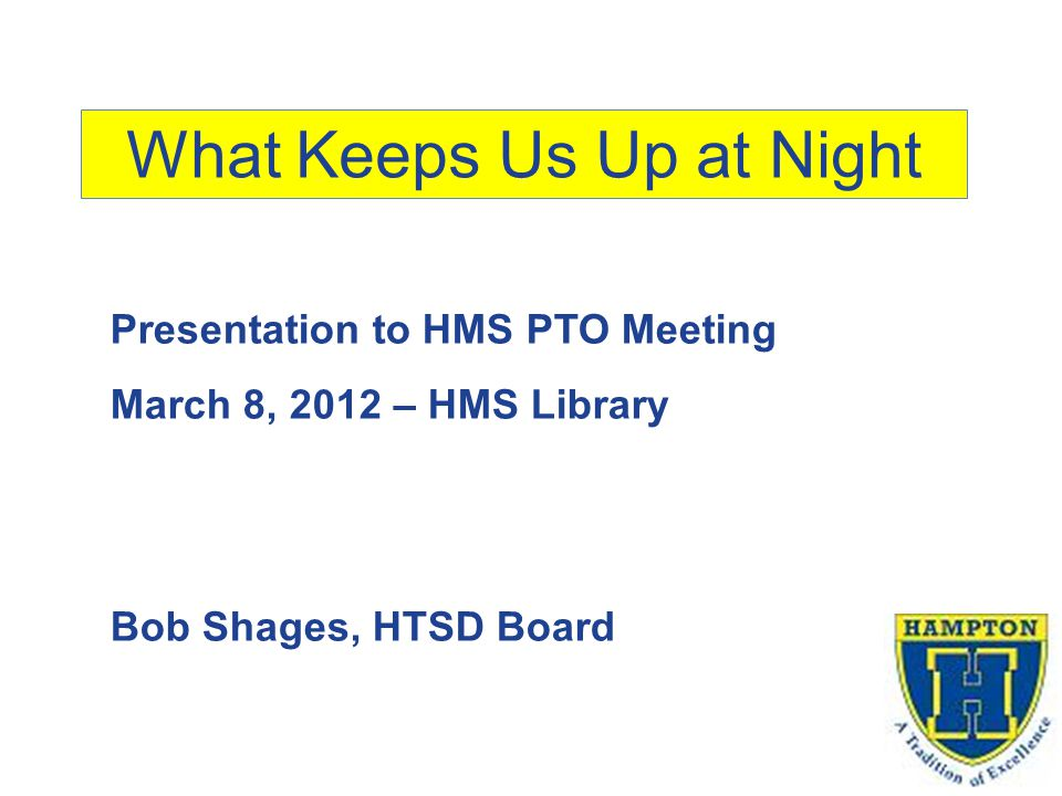 What Keeps Us Up at Night Presentation to HMS PTO Meeting March 8, 2012 – HMS Library Bob Shages, HTSD Board