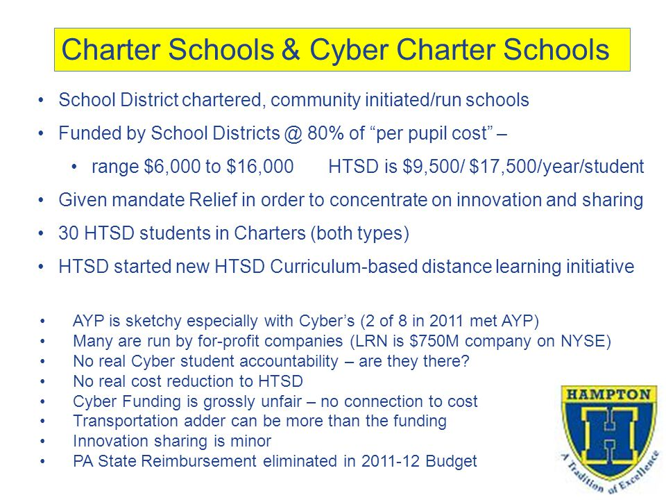 Charter Schools & Cyber Charter Schools School District chartered, community initiated/run schools Funded by School Districts @ 80% of per pupil cost – range $6,000 to $16,000 HTSD is $9,500/ $17,500/year/student Given mandate Relief in order to concentrate on innovation and sharing 30 HTSD students in Charters (both types) HTSD started new HTSD Curriculum-based distance learning initiative AYP is sketchy especially with Cyber's (2 of 8 in 2011 met AYP) Many are run by for-profit companies (LRN is $750M company on NYSE) No real Cyber student accountability – are they there.