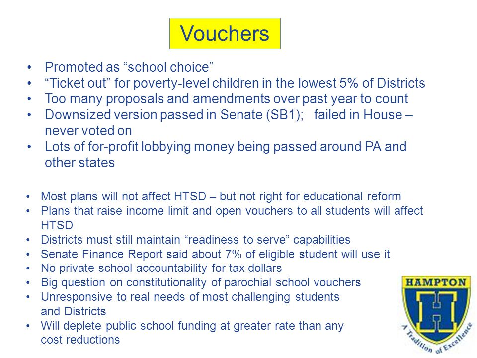 Vouchers Promoted as school choice Ticket out for poverty-level children in the lowest 5% of Districts Too many proposals and amendments over past year to count Downsized version passed in Senate (SB1); failed in House – never voted on Lots of for-profit lobbying money being passed around PA and other states Most plans will not affect HTSD – but not right for educational reform Plans that raise income limit and open vouchers to all students will affect HTSD Districts must still maintain readiness to serve capabilities Senate Finance Report said about 7% of eligible student will use it No private school accountability for tax dollars Big question on constitutionality of parochial school vouchers Unresponsive to real needs of most challenging students and Districts Will deplete public school funding at greater rate than any cost reductions
