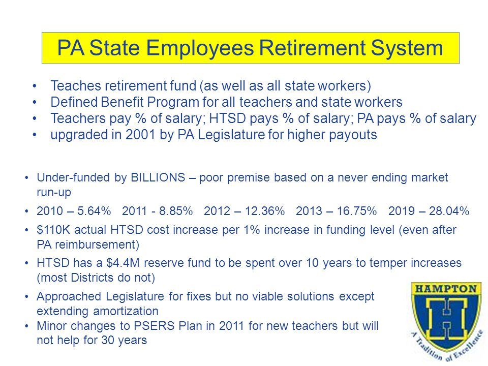 PA State Employees Retirement System Teaches retirement fund (as well as all state workers) Defined Benefit Program for all teachers and state workers Teachers pay % of salary; HTSD pays % of salary; PA pays % of salary upgraded in 2001 by PA Legislature for higher payouts Under-funded by BILLIONS – poor premise based on a never ending market run-up 2010 – 5.64% 2011 - 8.85% 2012 – 12.36% 2013 – 16.75% 2019 – 28.04% $110K actual HTSD cost increase per 1% increase in funding level (even after PA reimbursement) HTSD has a $4.4M reserve fund to be spent over 10 years to temper increases (most Districts do not) Approached Legislature for fixes but no viable solutions except extending amortization Minor changes to PSERS Plan in 2011 for new teachers but will not help for 30 years