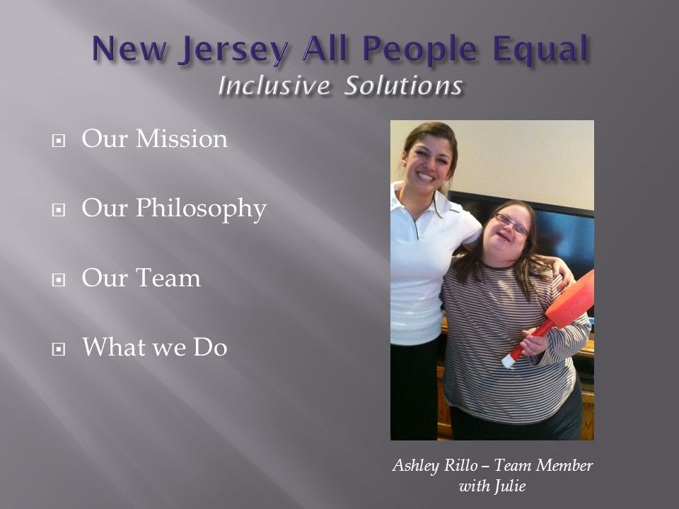  Our Mission  Our Philosophy  Our Team  What we Do Ashley Rillo – Team Member with Julie