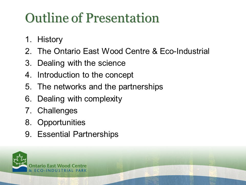 Outline of Presentation 1.History 2.The Ontario East Wood Centre & Eco-Industrial 3.Dealing with the science 4.Introduction to the concept 5.The networks and the partnerships 6.Dealing with complexity 7.Challenges 8.Opportunities 9.Essential Partnerships