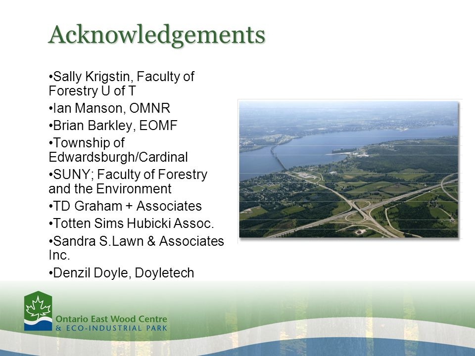 Acknowledgements Sally Krigstin, Faculty of Forestry U of T Ian Manson, OMNR Brian Barkley, EOMF Township of Edwardsburgh/Cardinal SUNY; Faculty of Forestry and the Environment TD Graham + Associates Totten Sims Hubicki Assoc.