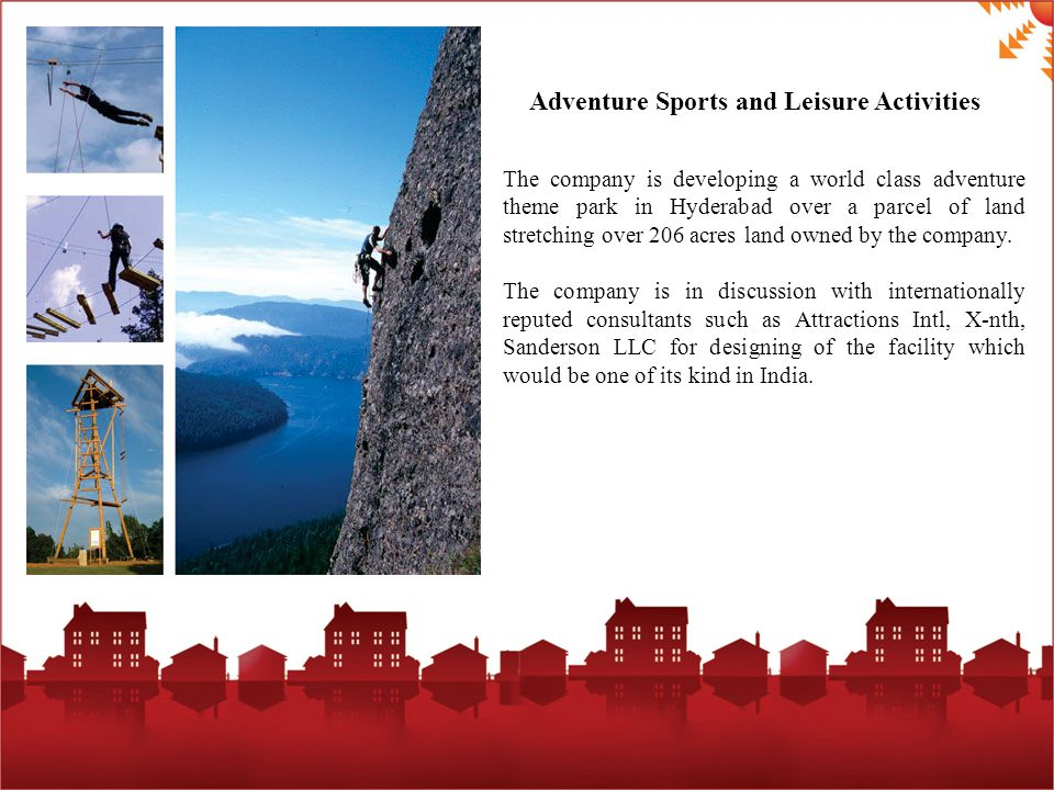 Adventure Sports and Leisure Activities The company is developing a world class adventure theme park in Hyderabad over a parcel of land stretching over 206 acres land owned by the company.