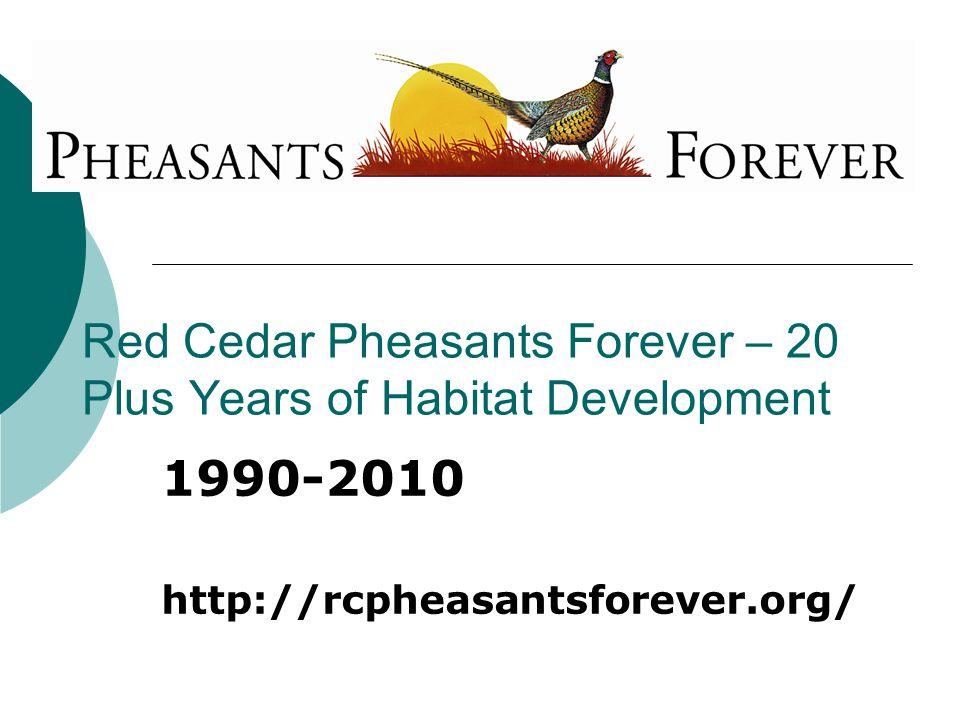 Red Cedar Pheasants Forever – 20 Plus Years of Habitat Development 1990-2010 http://rcpheasantsforever.org/