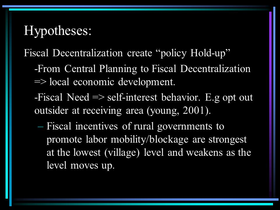 Hypotheses: Fiscal Decentralization create policy Hold-up -From Central Planning to Fiscal Decentralization => local economic development.