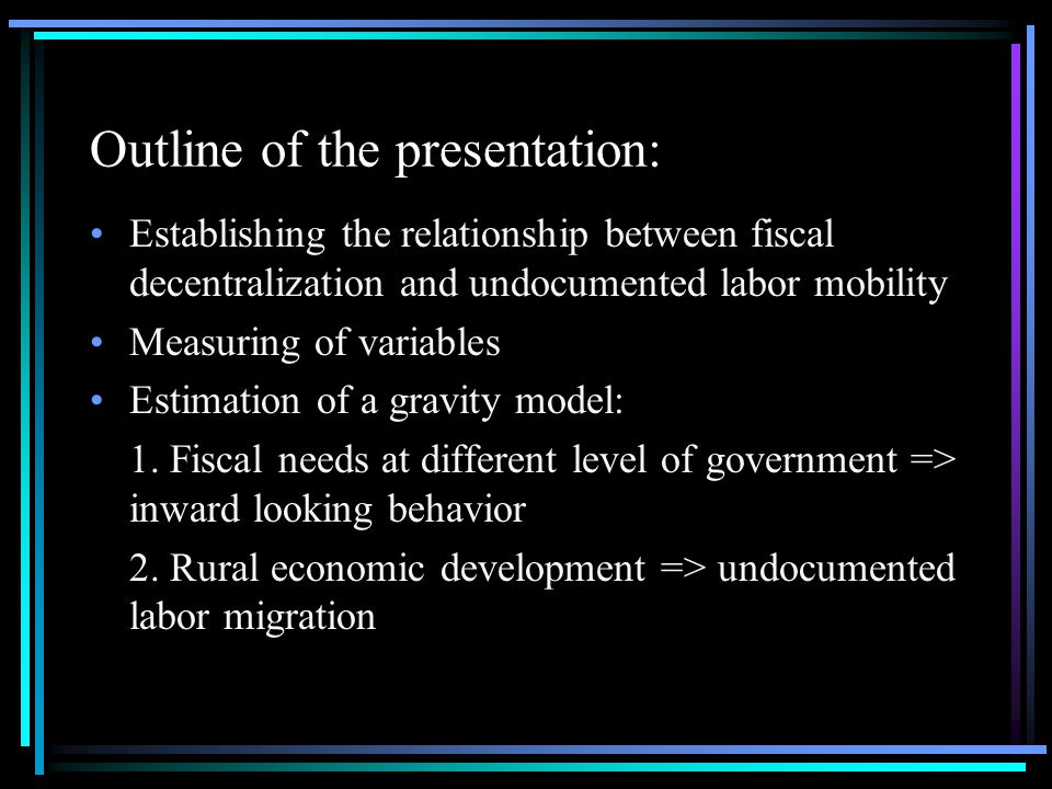 Outline of the presentation: Establishing the relationship between fiscal decentralization and undocumented labor mobility Measuring of variables Estimation of a gravity model: 1.