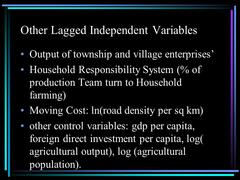 Other Lagged Independent Variables Output of township and village enterprises' Household Responsibility System (% of production Team turn to Household farming) Moving Cost: ln(road density per sq km) other control variables: gdp per capita, foreign direct investment per capita, log( agricultural output), log (agricultural population).