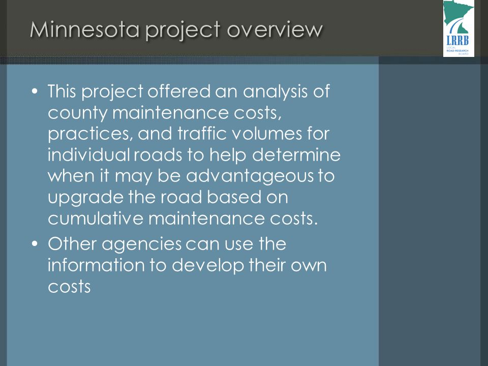 Minnesota project overview This project offered an analysis of county maintenance costs, practices, and traffic volumes for individual roads to help determine when it may be advantageous to upgrade the road based on cumulative maintenance costs.
