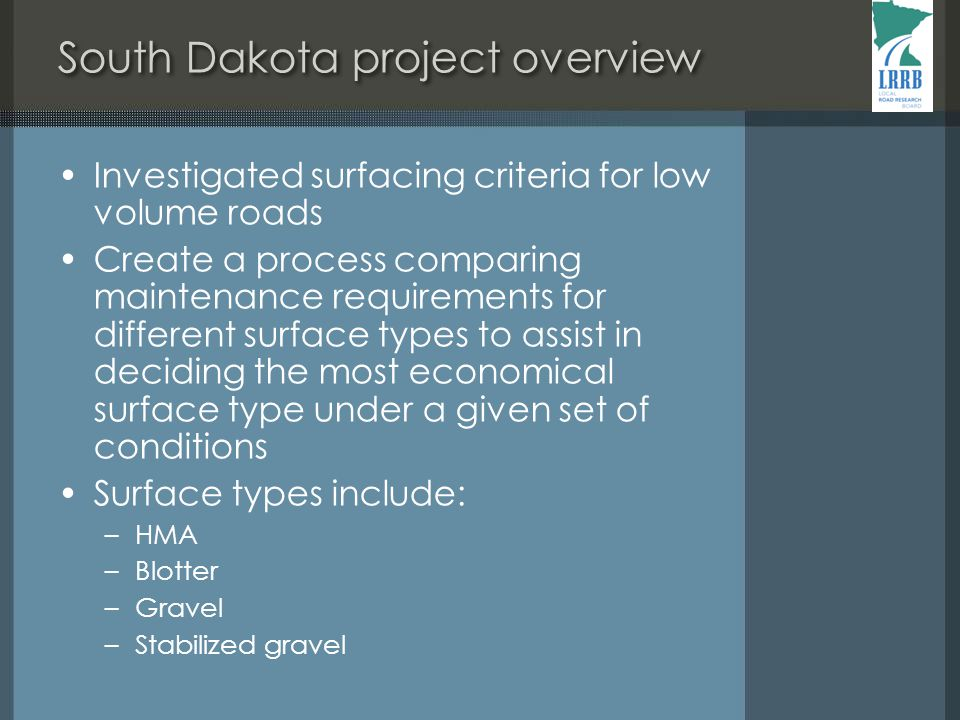South Dakota project overview Investigated surfacing criteria for low volume roads Create a process comparing maintenance requirements for different surface types to assist in deciding the most economical surface type under a given set of conditions Surface types include: –HMA –Blotter –Gravel –Stabilized gravel