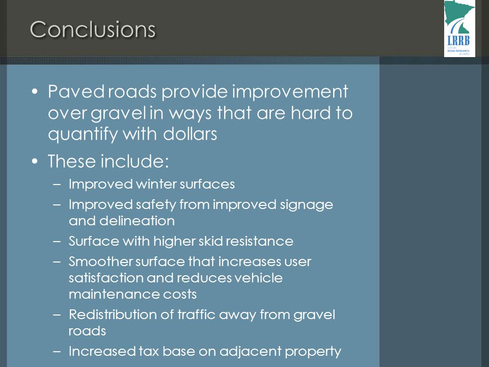Conclusions Paved roads provide improvement over gravel in ways that are hard to quantify with dollars These include: –Improved winter surfaces –Improved safety from improved signage and delineation –Surface with higher skid resistance –Smoother surface that increases user satisfaction and reduces vehicle maintenance costs –Redistribution of traffic away from gravel roads –Increased tax base on adjacent property