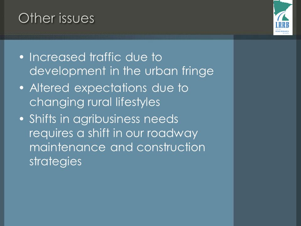 Other issues Increased traffic due to development in the urban fringe Altered expectations due to changing rural lifestyles Shifts in agribusiness needs requires a shift in our roadway maintenance and construction strategies