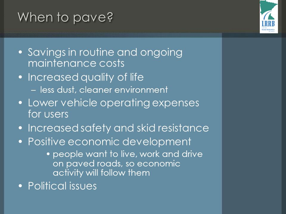 Savings in routine and ongoing maintenance costs Increased quality of life –less dust, cleaner environment Lower vehicle operating expenses for users Increased safety and skid resistance Positive economic development people want to live, work and drive on paved roads, so economic activity will follow them Political issues