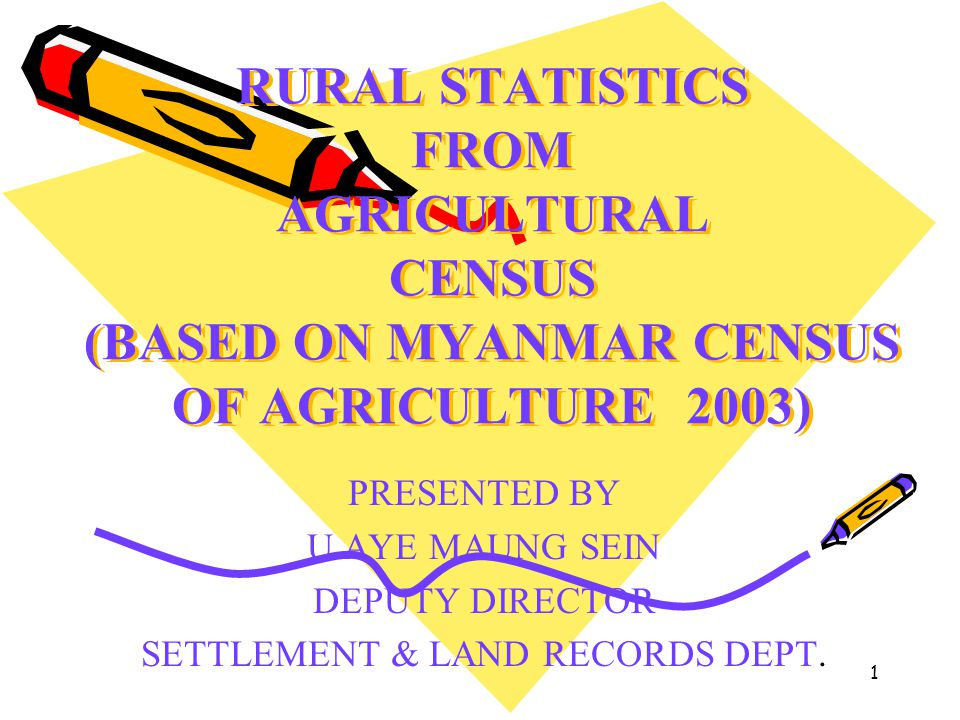 1 RURAL STATISTICS FROM AGRICULTURAL CENSUS (BASED ON MYANMAR CENSUS OF AGRICULTURE 2003) PRESENTED BY U AYE MAUNG SEIN DEPUTY DIRECTOR SETTLEMENT & L
