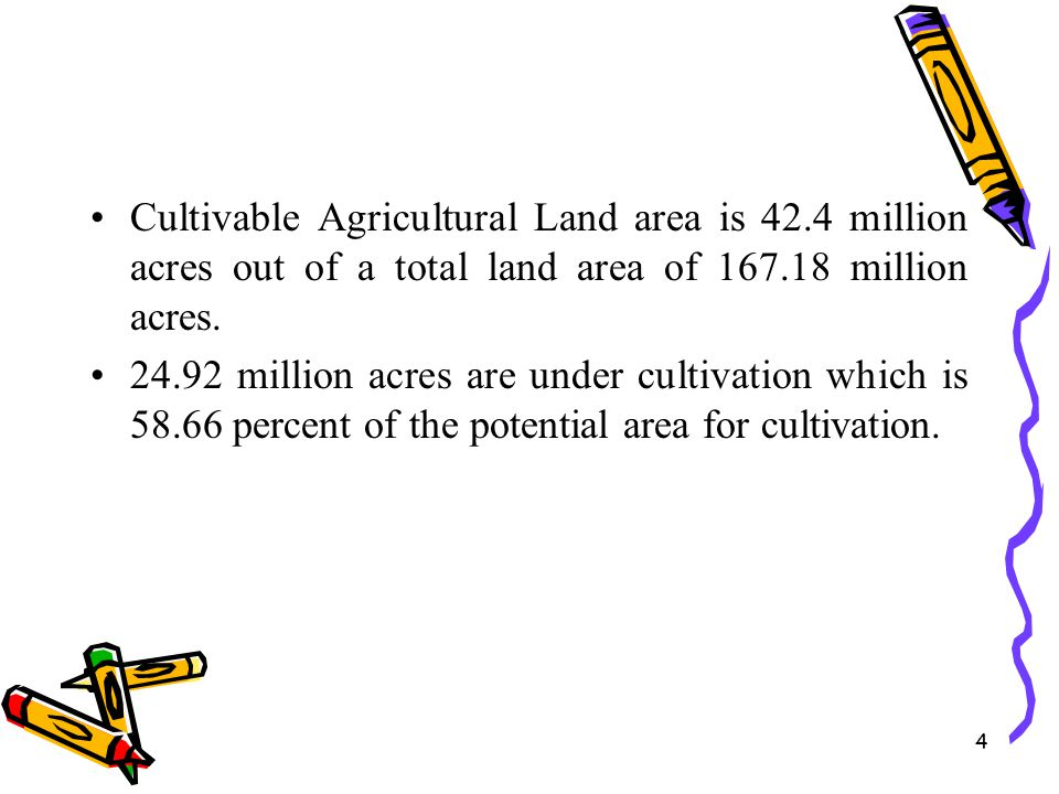 4 Cultivable Agricultural Land area is 42.4 million acres out of a total land area of 167.18 million acres. 24.92 million acres are under cultivation