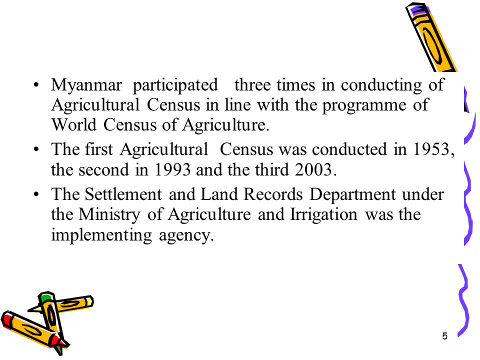 5 Myanmar participated three times in conducting of Agricultural Census in line with the programme of World Census of Agriculture. The first Agricultu