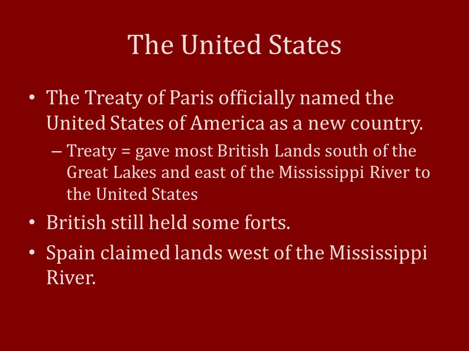 The United States The Treaty of Paris officially named the United States of America as a new country. – Treaty = gave most British Lands south of the