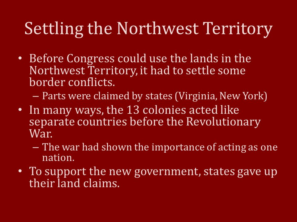 Settling the Northwest Territory Before Congress could use the lands in the Northwest Territory, it had to settle some border conflicts. – Parts were