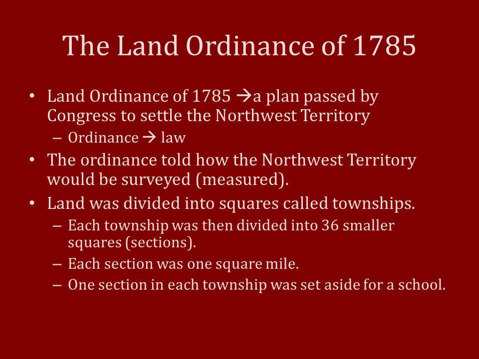 The Land Ordinance of 1785 Land Ordinance of 1785  a plan passed by Congress to settle the Northwest Territory – Ordinance  law The ordinance told h