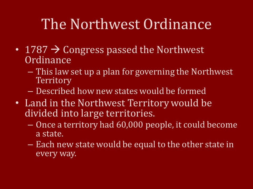 The Northwest Ordinance 1787  Congress passed the Northwest Ordinance – This law set up a plan for governing the Northwest Territory – Described how