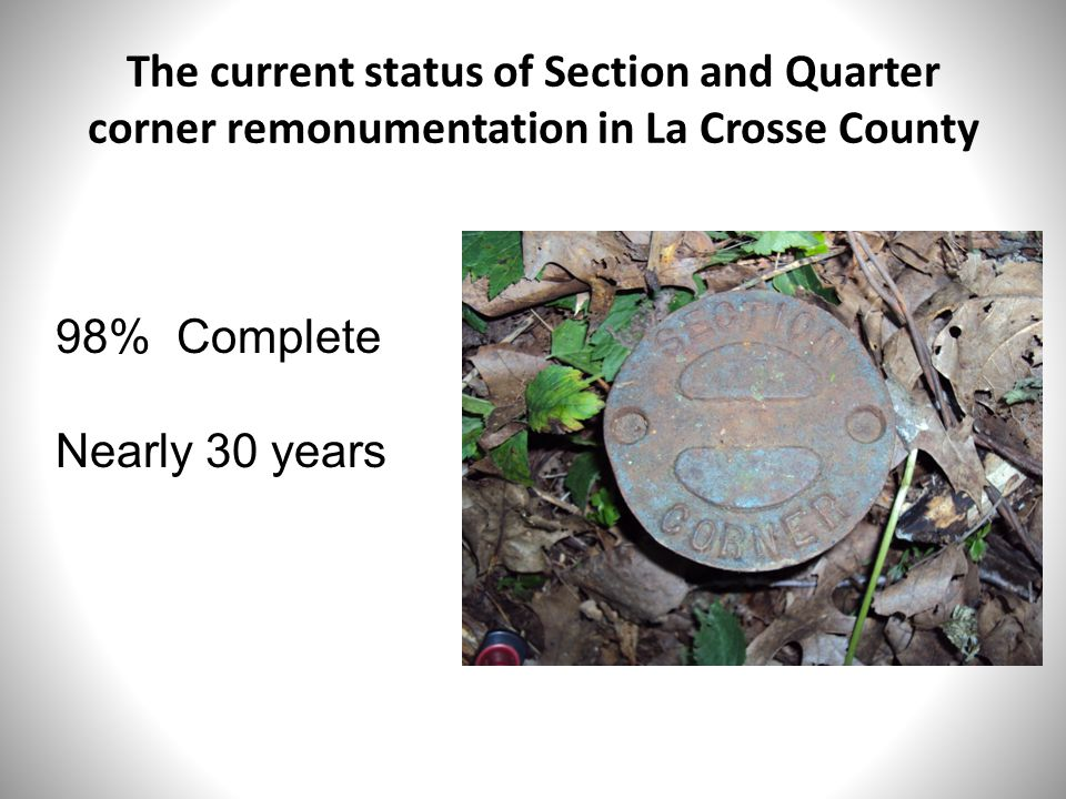 The current status of Section and Quarter corner remonumentation in La Crosse County 98% Complete Nearly 30 years