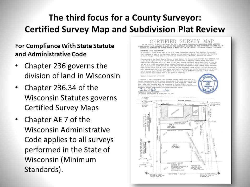 The third focus for a County Surveyor: Certified Survey Map and Subdivision Plat Review For Compliance With State Statute and Administrative Code Chapter 236 governs the division of land in Wisconsin Chapter 236.34 of the Wisconsin Statutes governs Certified Survey Maps Chapter AE 7 of the Wisconsin Administrative Code applies to all surveys performed in the State of Wisconsin (Minimum Standards).