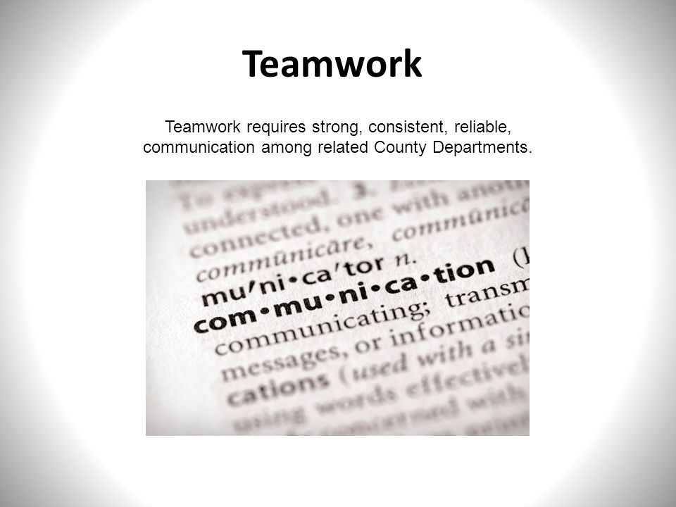 Teamwork Teamwork requires strong, consistent, reliable, communication among related County Departments.