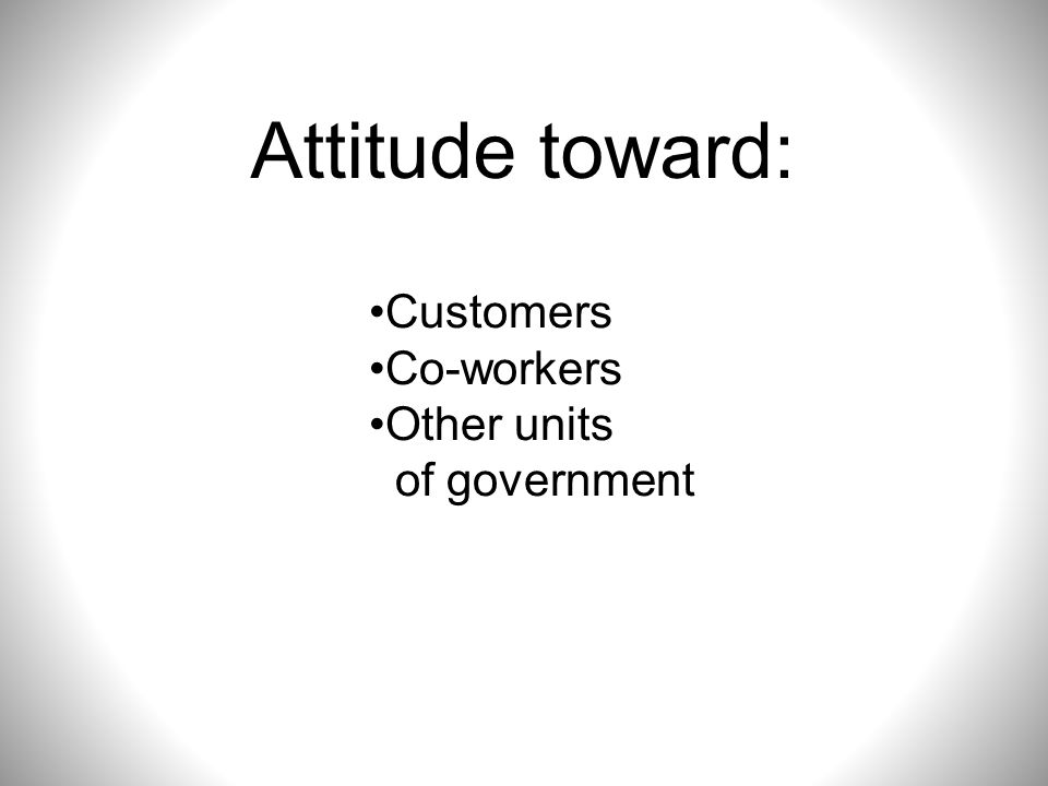 Attitude toward: Customers Co-workers Other units of government
