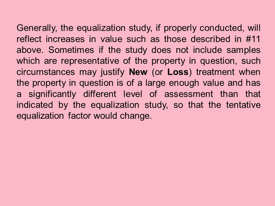 Generally, the equalization study, if properly conducted, will reflect increases in value such as those described in #11 above. Sometimes if the study