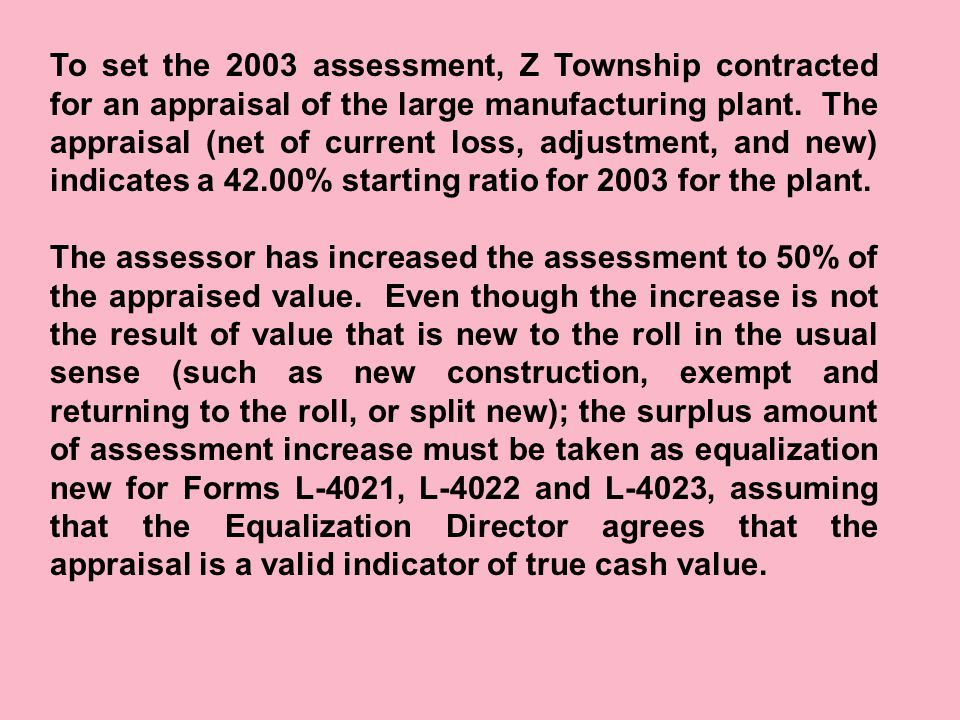 To set the 2003 assessment, Z Township contracted for an appraisal of the large manufacturing plant. The appraisal (net of current loss, adjustment, a