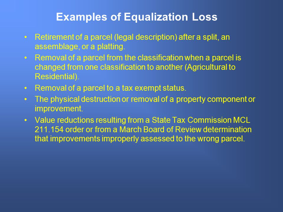 Examples of Equalization Loss Retirement of a parcel (legal description) after a split, an assemblage, or a platting. Removal of a parcel from the cla