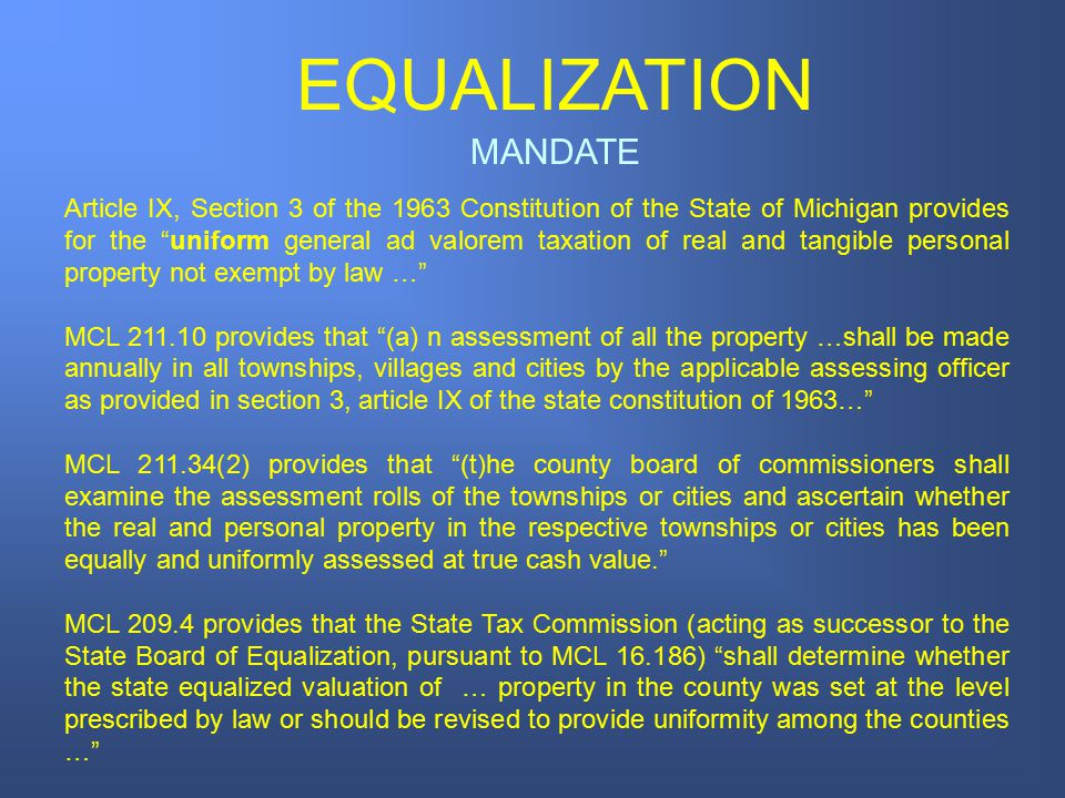 MANDATE EQUALIZATION Article IX, Section 3 of the 1963 Constitution of the State of Michigan provides for the uniform general ad valorem taxation of real and tangible personal property not exempt by law … MCL 211.10 provides that (a) n assessment of all the property …shall be made annually in all townships, villages and cities by the applicable assessing officer as provided in section 3, article IX of the state constitution of 1963… MCL 211.34(2) provides that (t)he county board of commissioners shall examine the assessment rolls of the townships or cities and ascertain whether the real and personal property in the respective townships or cities has been equally and uniformly assessed at true cash value. MCL 209.4 provides that the State Tax Commission (acting as successor to the State Board of Equalization, pursuant to MCL 16.186) shall determine whether the state equalized valuation of … property in the county was set at the level prescribed by law or should be revised to provide uniformity among the counties …