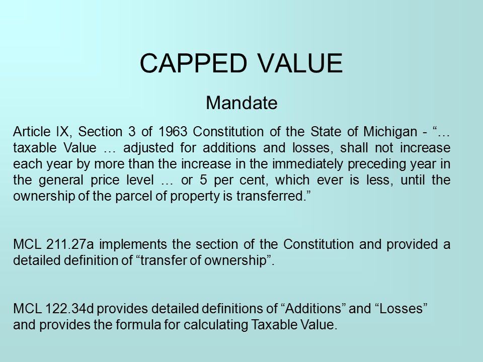 """CAPPED VALUE Mandate Article IX, Section 3 of 1963 Constitution of the State of Michigan - """"… taxable Value … adjusted for additions and losses, shall"""