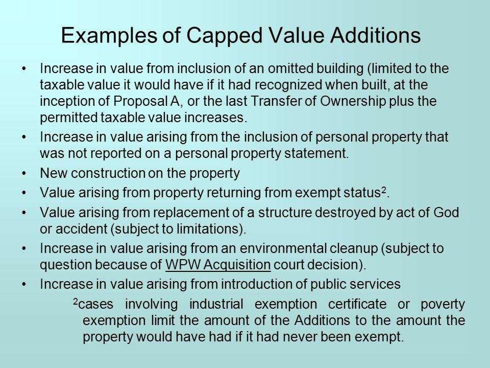 Examples of Capped Value Additions Increase in value from inclusion of an omitted building (limited to the taxable value it would have if it had recognized when built, at the inception of Proposal A, or the last Transfer of Ownership plus the permitted taxable value increases.