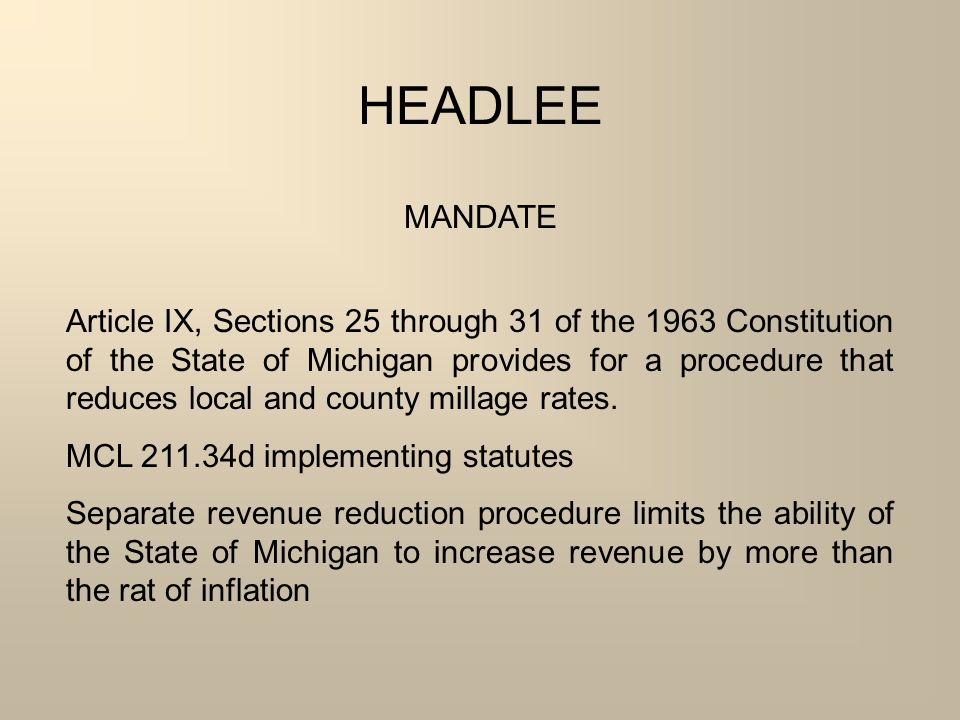 HEADLEE MANDATE Article IX, Sections 25 through 31 of the 1963 Constitution of the State of Michigan provides for a procedure that reduces local and county millage rates.