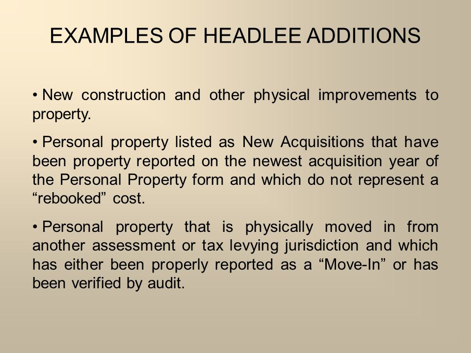 EXAMPLES OF HEADLEE ADDITIONS New construction and other physical improvements to property. Personal property listed as New Acquisitions that have bee