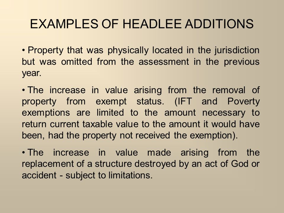 EXAMPLES OF HEADLEE ADDITIONS Property that was physically located in the jurisdiction but was omitted from the assessment in the previous year. The i